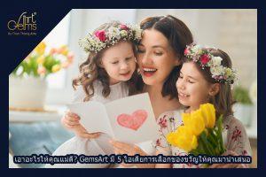 เอาอะไรให้คุณแม่ดี? GemsArt มี 5 ไอเดียการเลือกของขวัญให้คุณแม่มานำเสนอ